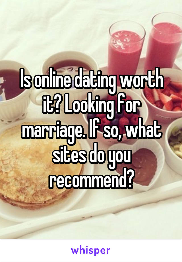 Is online dating worth it? Looking for marriage. If so, what sites do you recommend?