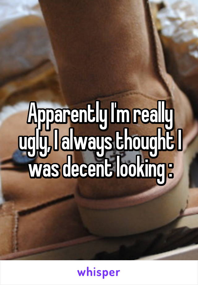 Apparently I'm really ugly, I always thought I was decent looking :\