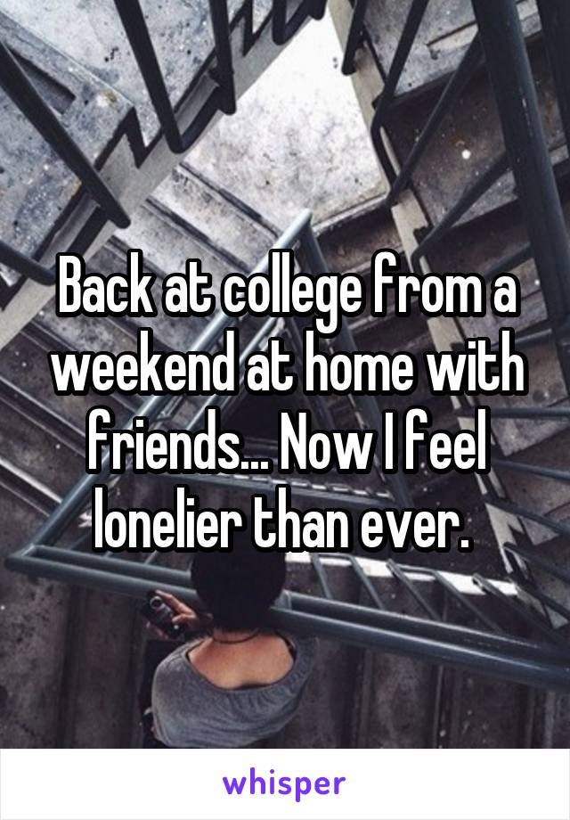 Back at college from a weekend at home with friends... Now I feel lonelier than ever.