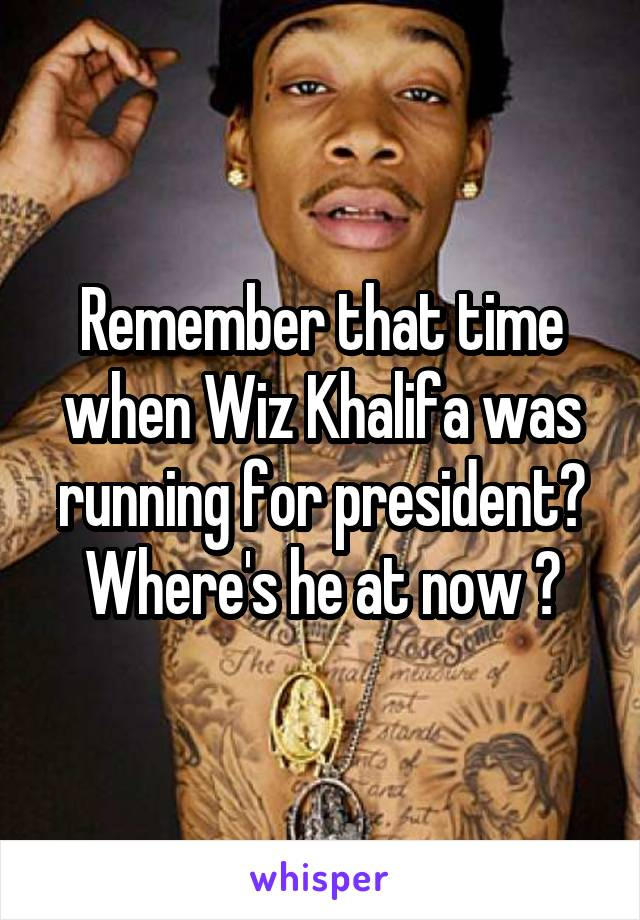 Remember that time when Wiz Khalifa was running for president? Where's he at now 😂