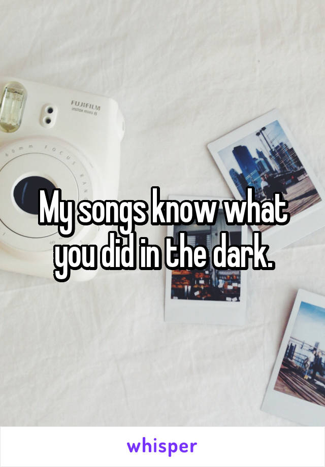 My songs know what you did in the dark.