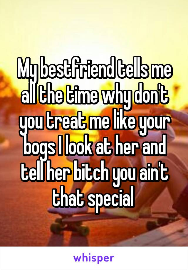 My bestfriend tells me all the time why don't you treat me like your bogs I look at her and tell her bitch you ain't that special