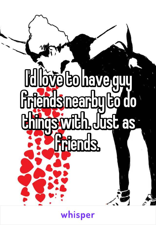 I'd love to have guy friends nearby to do things with. Just as friends.