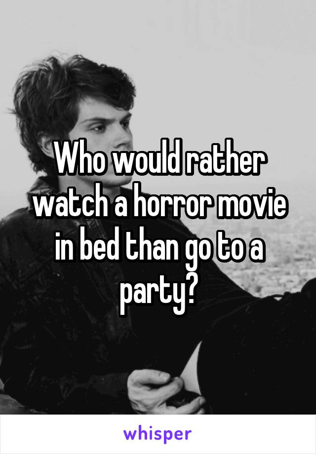 Who would rather watch a horror movie in bed than go to a party?