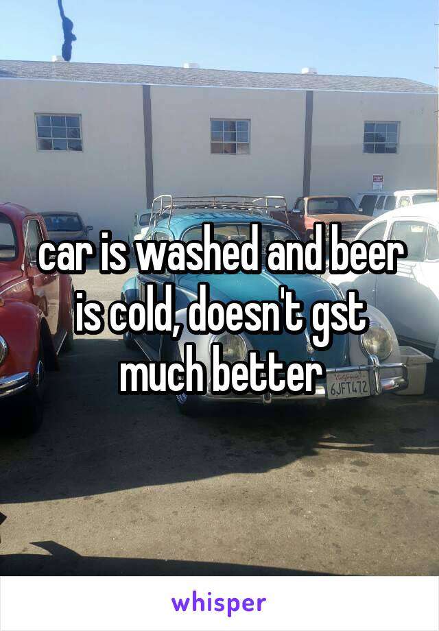 car is washed and beer is cold, doesn't gst much better
