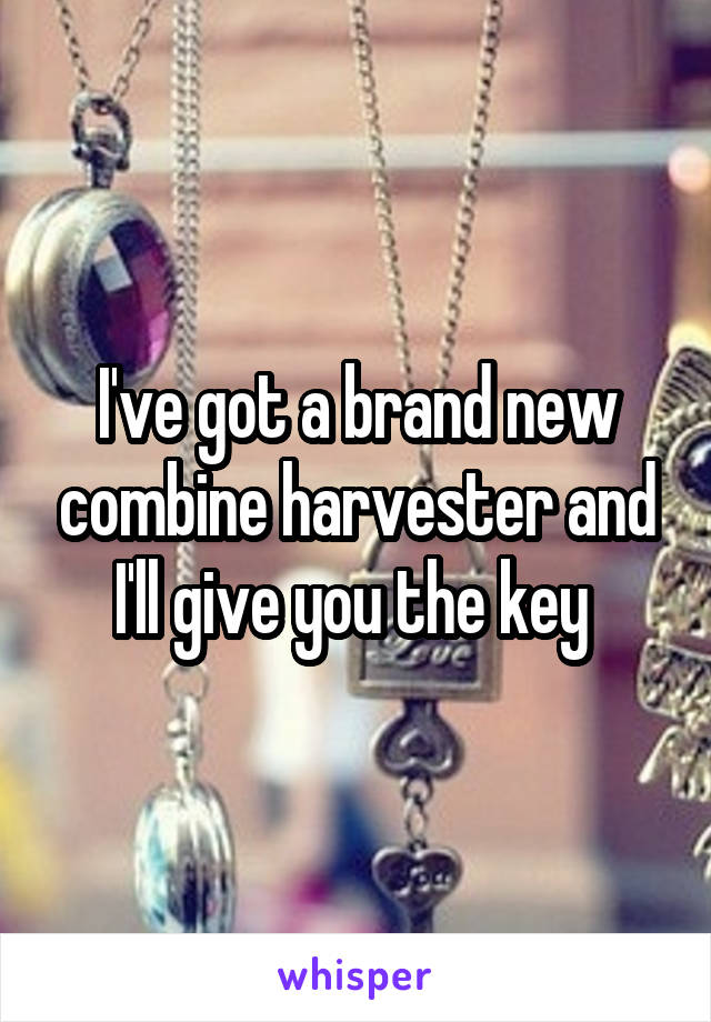 I've got a brand new combine harvester and I'll give you the key