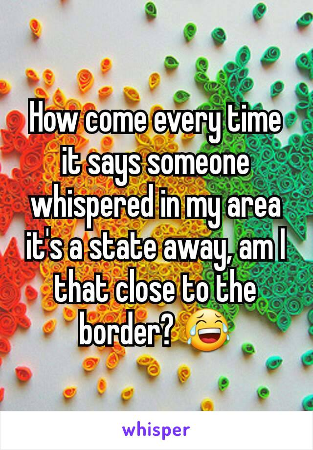 How come every time it says someone whispered in my area it's a state away, am I that close to the border? 😂