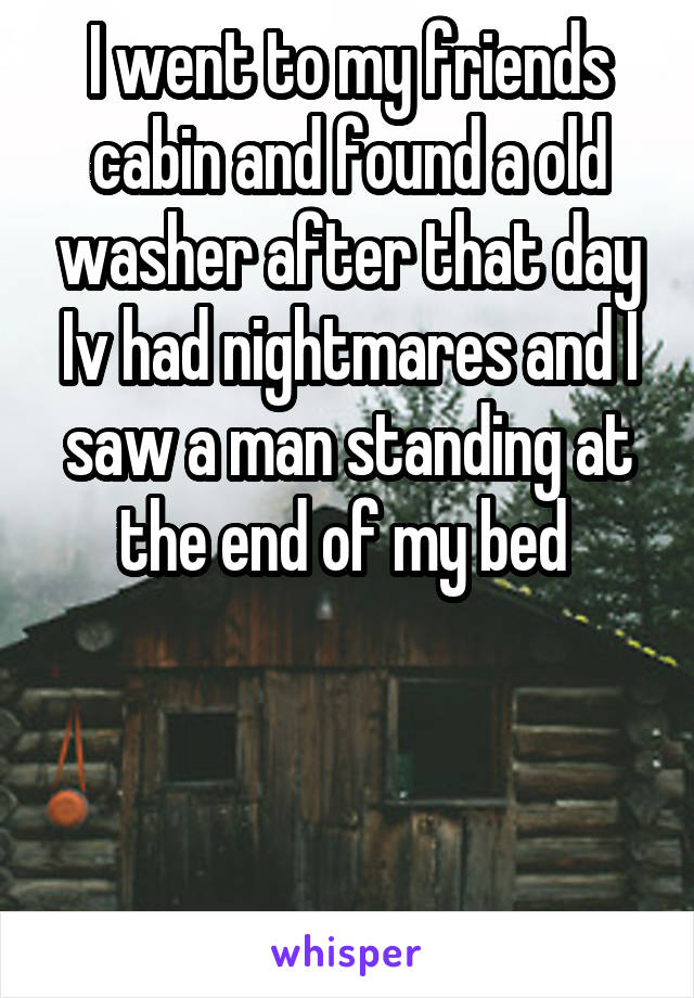 I went to my friends cabin and found a old washer after that day Iv had nightmares and I saw a man standing at the end of my bed