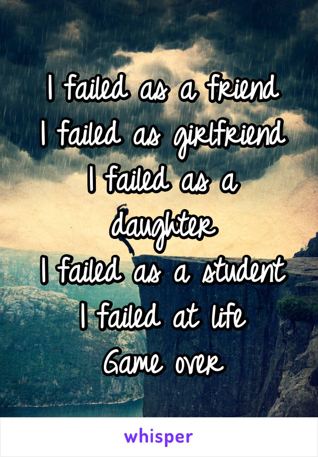 I failed as a friend I failed as girlfriend I failed as a daughter I failed as a student I failed at life Game over