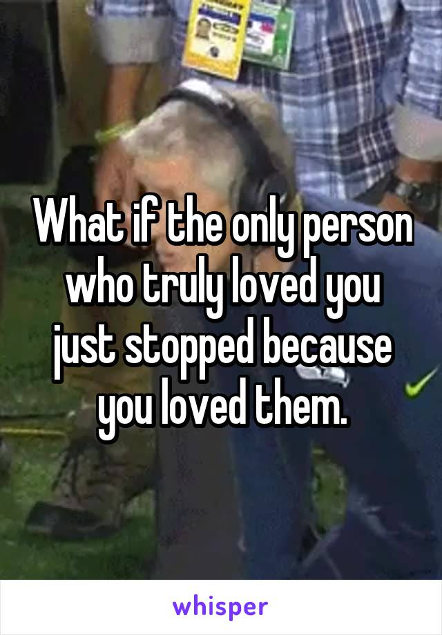 What if the only person who truly loved you just stopped because you loved them.