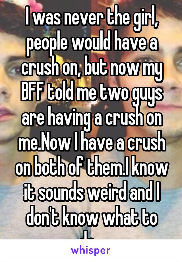 I was never the girl, people would have a crush on, but now my BFF told me two guys are having a crush on me.Now I have a crush on both of them.I know it sounds weird and I don't know what to do...