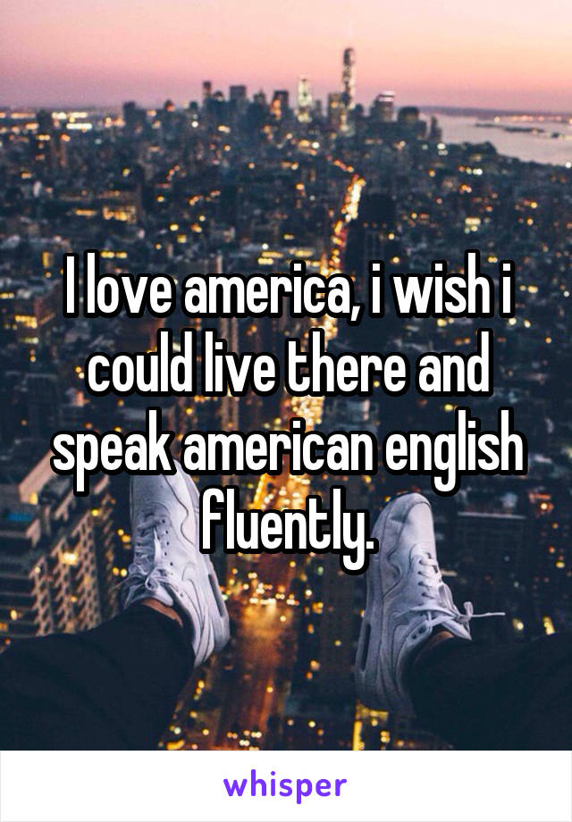 I love america, i wish i could live there and speak american english fluently.