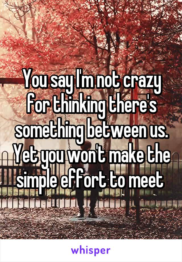 You say I'm not crazy for thinking there's something between us. Yet you won't make the simple effort to meet