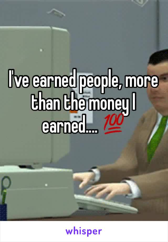 I've earned people, more than the money I earned.... 💯