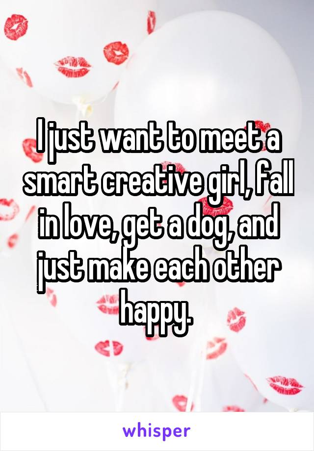 I just want to meet a smart creative girl, fall in love, get a dog, and just make each other happy.