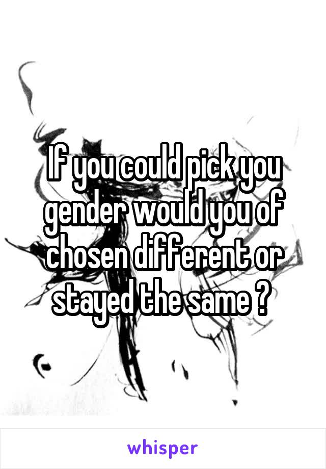 If you could pick you gender would you of chosen different or stayed the same ?