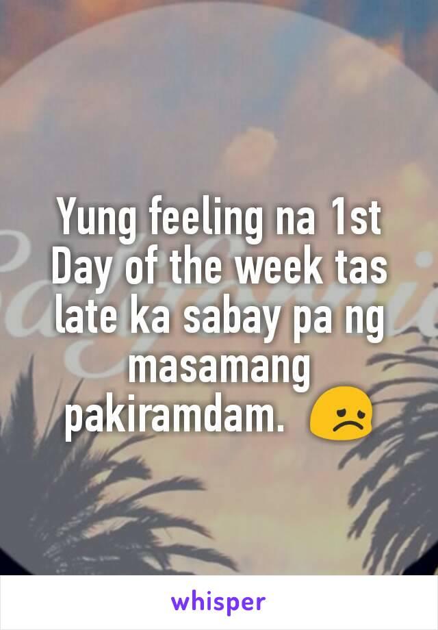 Yung feeling na 1st Day of the week tas late ka sabay pa ng masamang pakiramdam.  😞