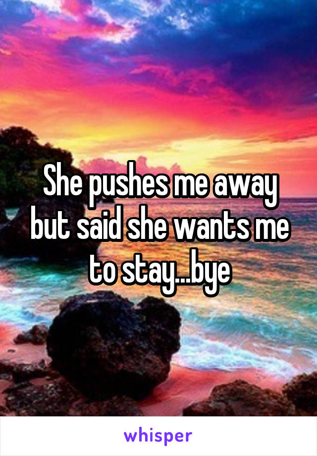 She pushes me away but said she wants me to stay...bye
