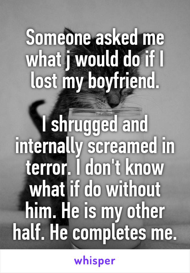Someone asked me what j would do if I lost my boyfriend.  I shrugged and internally screamed in terror. I don't know what if do without him. He is my other half. He completes me.