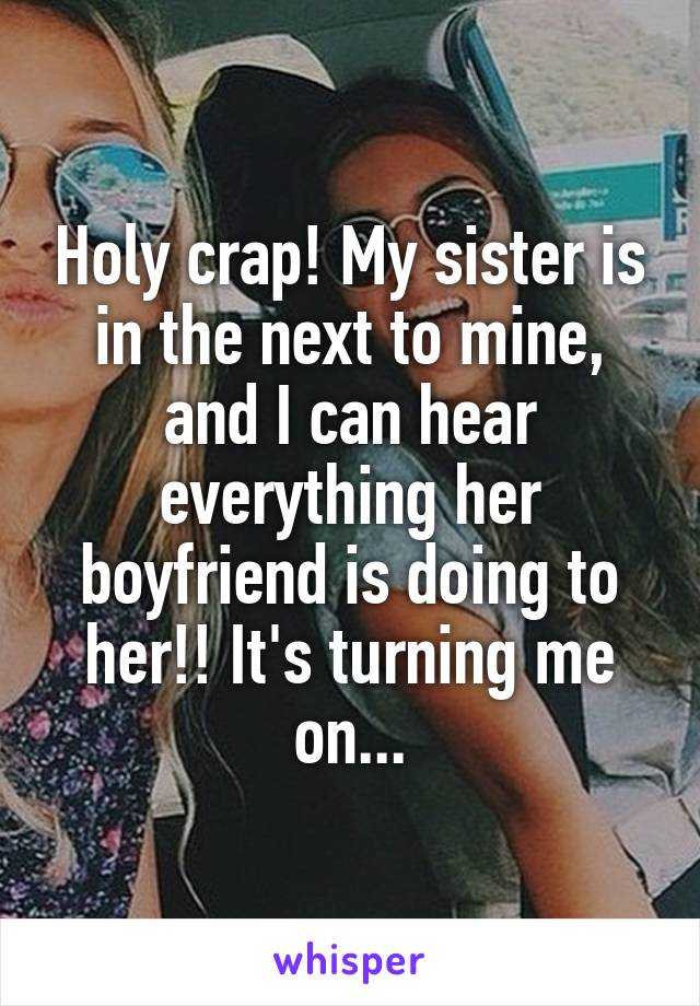 Holy crap! My sister is in the next to mine, and I can hear everything her boyfriend is doing to her!! It's turning me on...