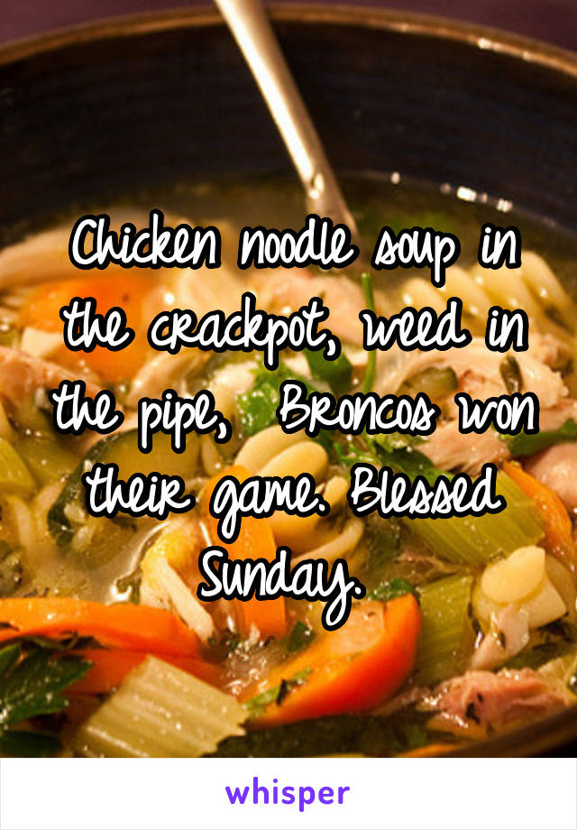 Chicken noodle soup in the crackpot, weed in the pipe,  Broncos won their game. Blessed Sunday.