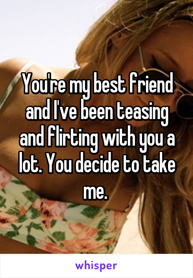 You're my best friend and I've been teasing and flirting with you a lot. You decide to take me.