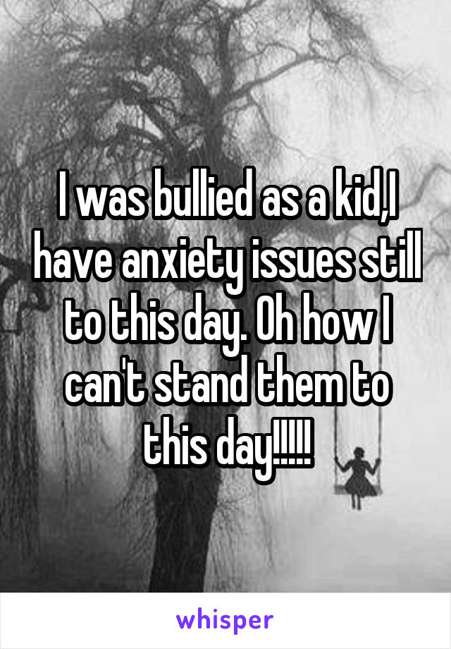 I was bullied as a kid,I have anxiety issues still to this day. Oh how I can't stand them to this day!!!!!