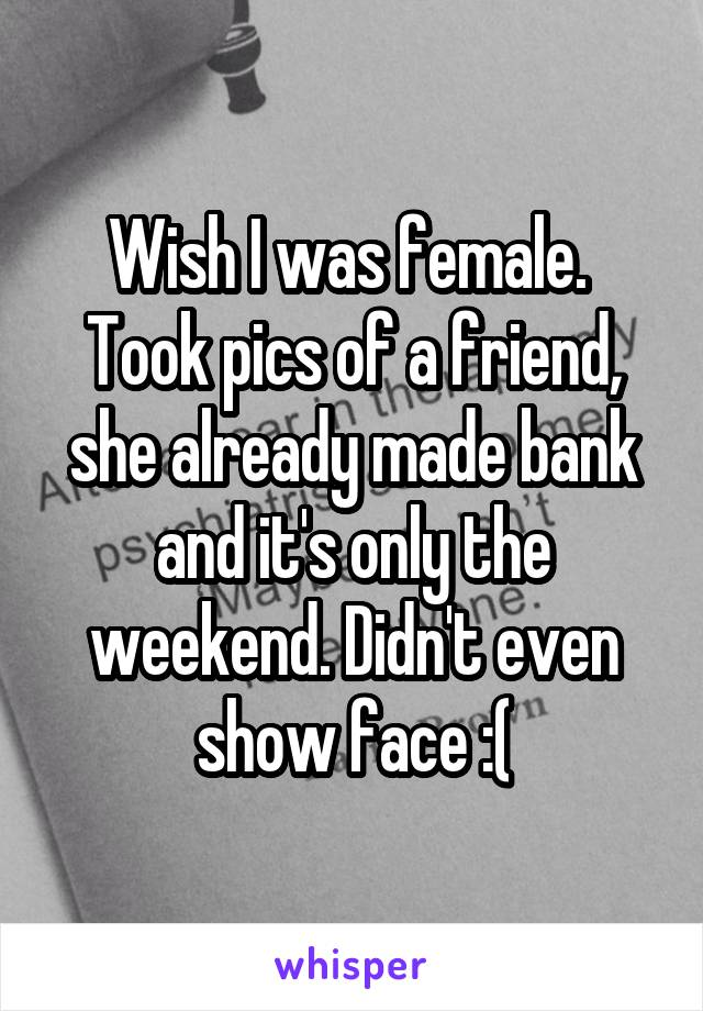 Wish I was female.  Took pics of a friend, she already made bank and it's only the weekend. Didn't even show face :(