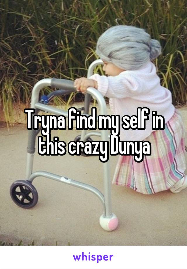 Tryna find my self in this crazy Dunya