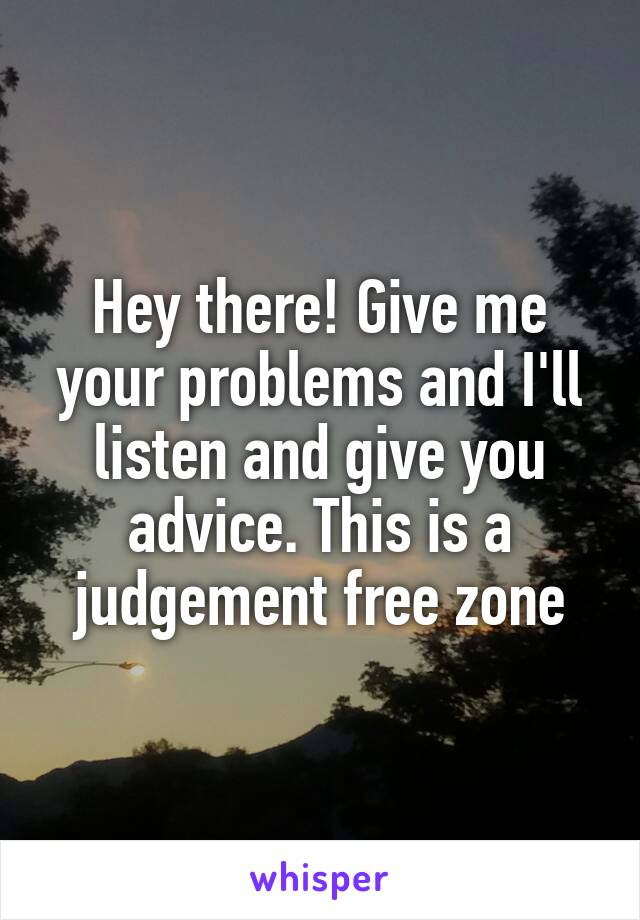 Hey there! Give me your problems and I'll listen and give you advice. This is a judgement free zone