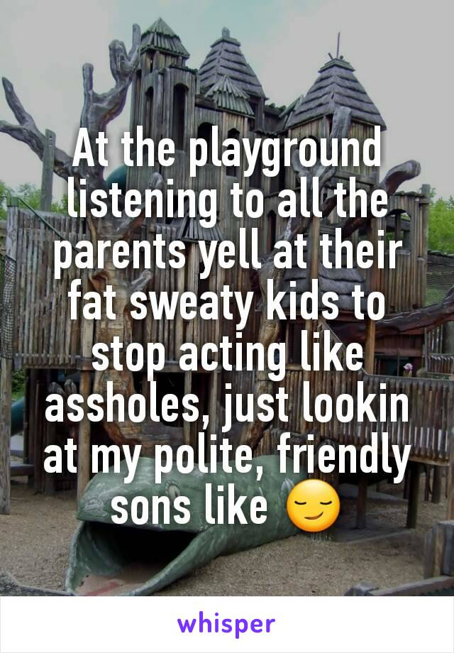 At the playground  listening to all the parents yell at their fat sweaty kids to stop acting like assholes, just lookin at my polite, friendly sons like 😏