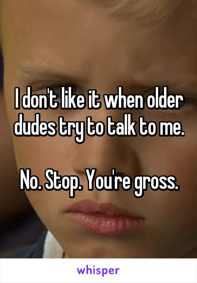 I don't like it when older dudes try to talk to me.  No. Stop. You're gross.