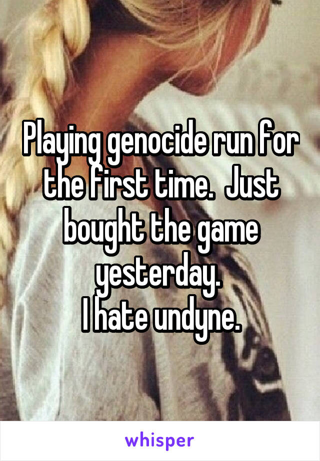 Playing genocide run for the first time.  Just bought the game yesterday.  I hate undyne.