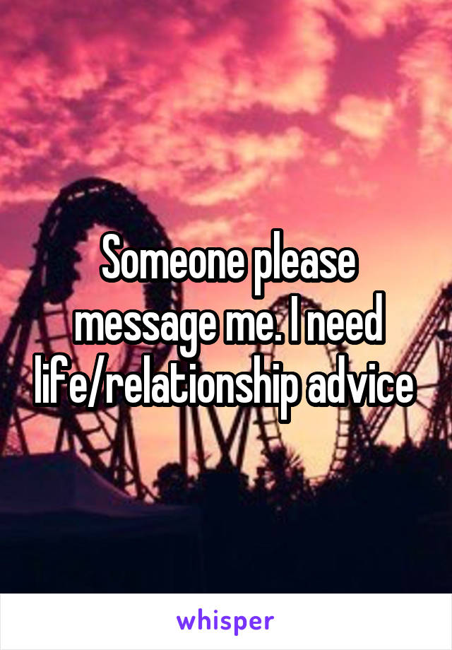 Someone please message me. I need life/relationship advice