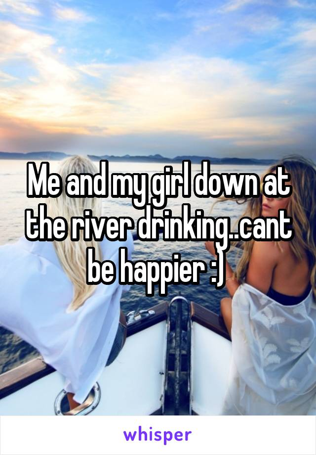 Me and my girl down at the river drinking..cant be happier :)