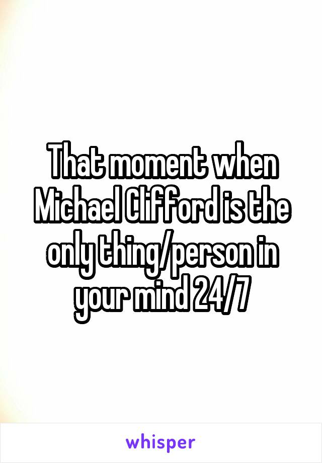 That moment when Michael Clifford is the only thing/person in your mind 24/7
