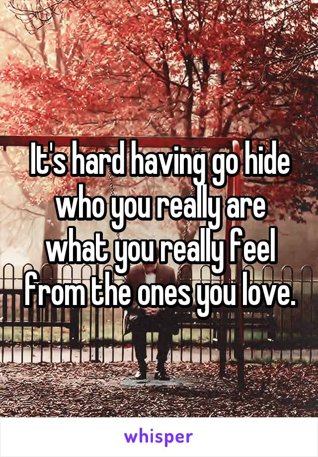 It's hard having go hide who you really are what you really feel from the ones you love.