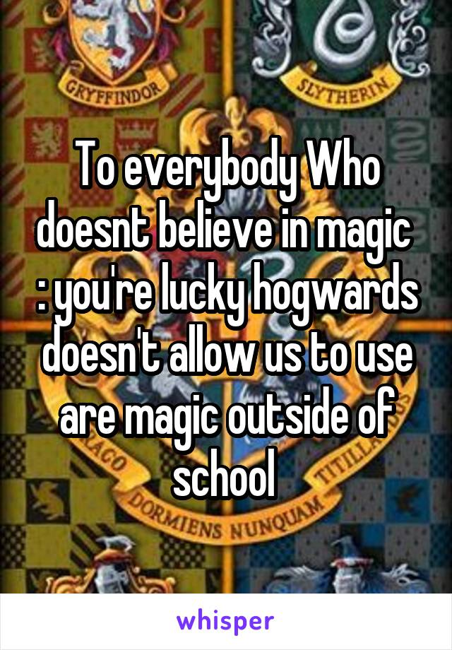 To everybody Who doesnt believe in magic  : you're lucky hogwards doesn't allow us to use are magic outside of school