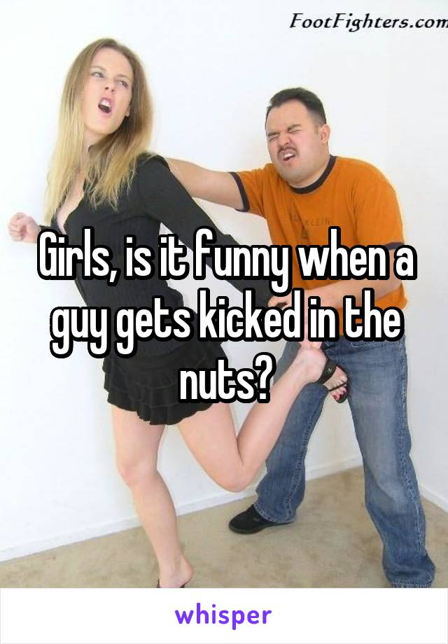 Girls, is it funny when a guy gets kicked in the nuts?