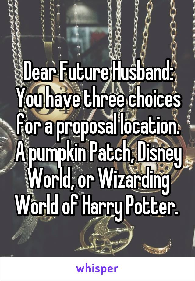 Dear Future Husband: You have three choices for a proposal location. A pumpkin Patch, Disney World, or Wizarding World of Harry Potter.