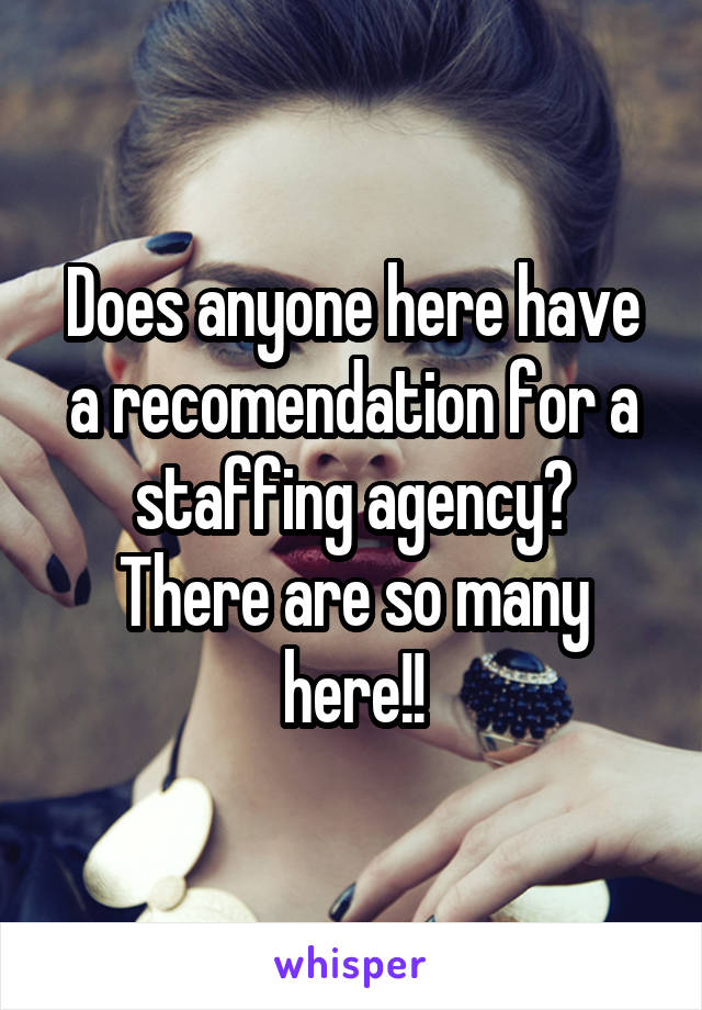 Does anyone here have a recomendation for a staffing agency? There are so many here!!