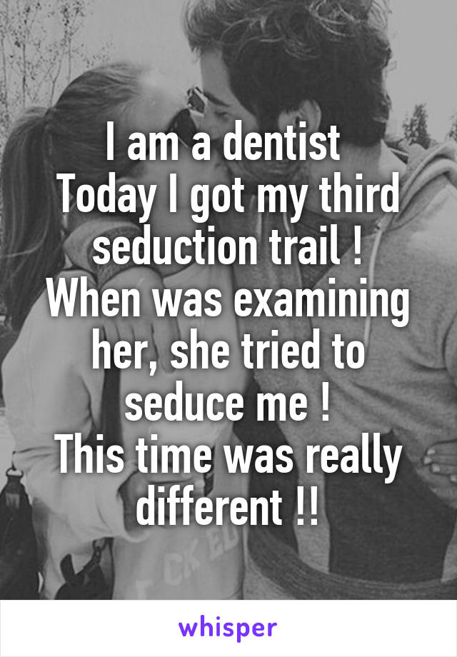 I am a dentist  Today I got my third seduction trail ! When was examining her, she tried to seduce me ! This time was really different !!