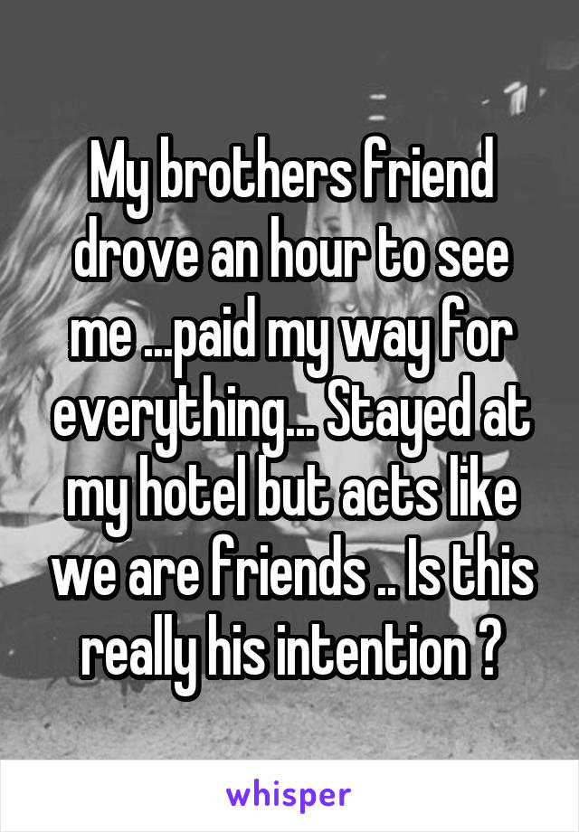My brothers friend drove an hour to see me ...paid my way for everything... Stayed at my hotel but acts like we are friends .. Is this really his intention ?