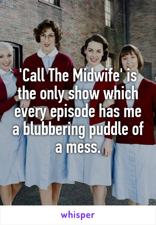 'Call The Midwife' is the only show which every episode has me a blubbering puddle of a mess.