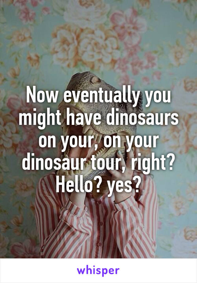 Now eventually you might have dinosaurs on your, on your dinosaur tour, right? Hello? yes?