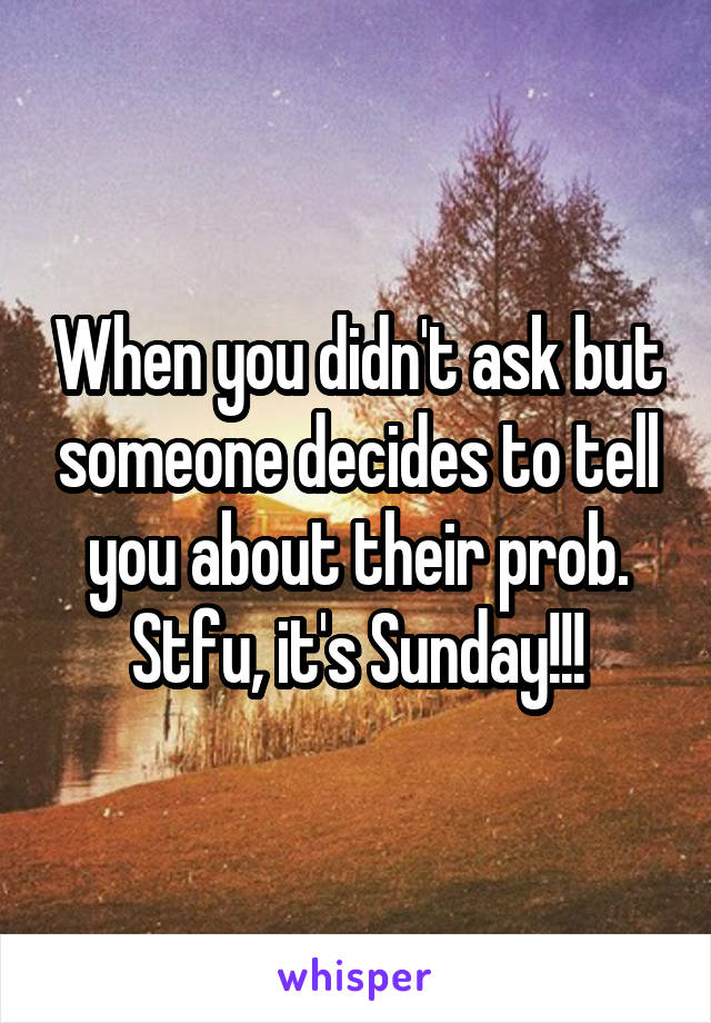 When you didn't ask but someone decides to tell you about their prob. Stfu, it's Sunday!!!