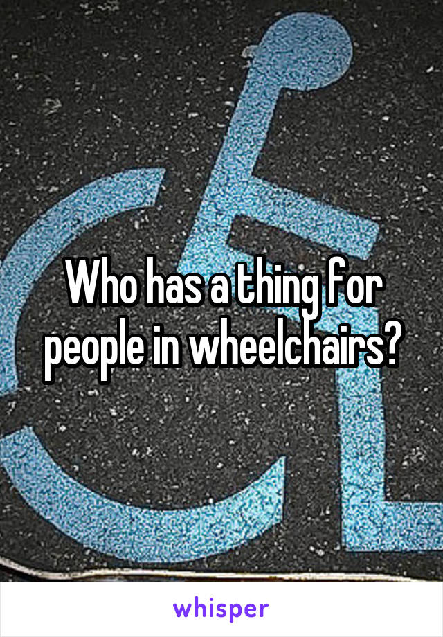Who has a thing for people in wheelchairs?