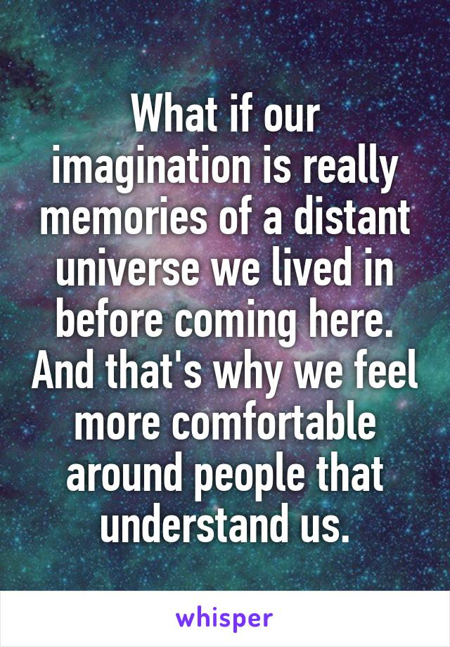 What if our imagination is really memories of a distant universe we lived in before coming here. And that's why we feel more comfortable around people that understand us.