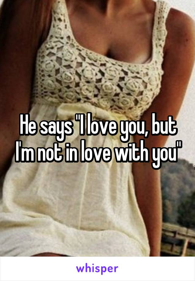 """He says """"I love you, but I'm not in love with you"""""""