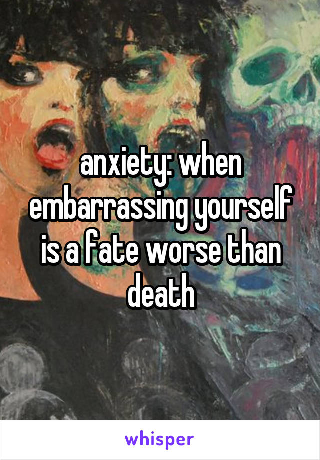 anxiety: when embarrassing yourself is a fate worse than death